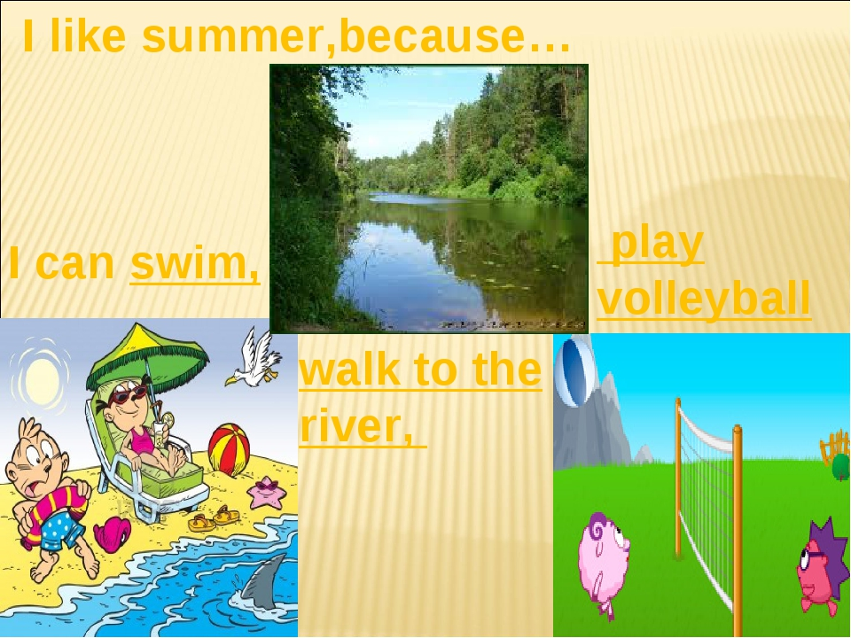 I like summer,because… I can swim, walk to the river, play volleyball