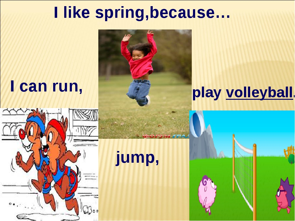 I like spring,because… I can run, play volleyball. jump,