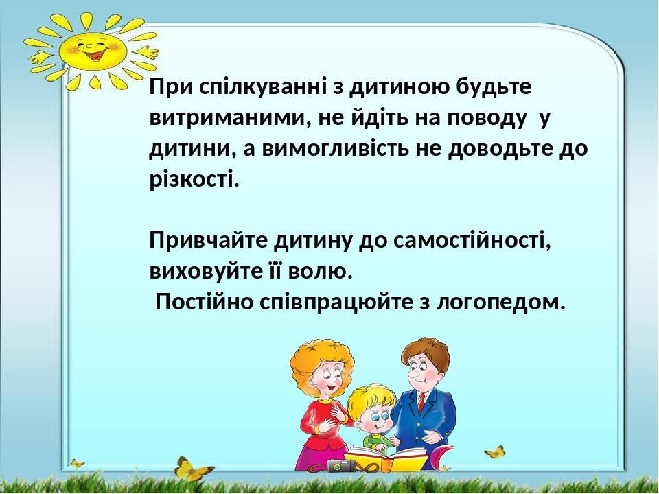 При спілкуванні з дитиною будьте витриманими, не йдіть на поводу у дитини, а вимогливість не доводьте до різкості. Привчайте дитину до самостійност...