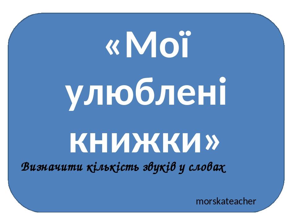 «Мої улюблені книжки» morskateacher Визначити кількість звуків у словах