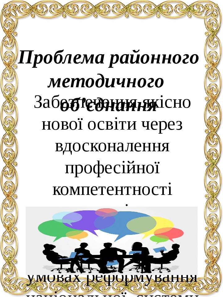 Проблема районного методичного об'єднання Забезпечення якісно нової освіти через вдосконалення професійної компетентності педагогів та інформатизац...