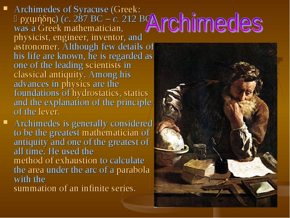 Archimedes of Syracuse (Greek: Ἀρχιμήδης) (c. 287BC – c. 212BC) was a Greek mathematician, physicist, engineer, inventor, and astronomer. Althoug...
