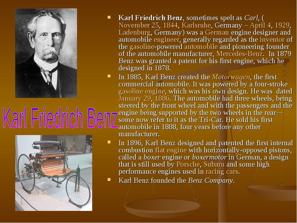 Karl Friedrich Benz, sometimes spelt as Carl, (November 25, 1844, Karlsruhe, Germany – April 4, 1929, Ladenburg, Germany) was a German engine desig...