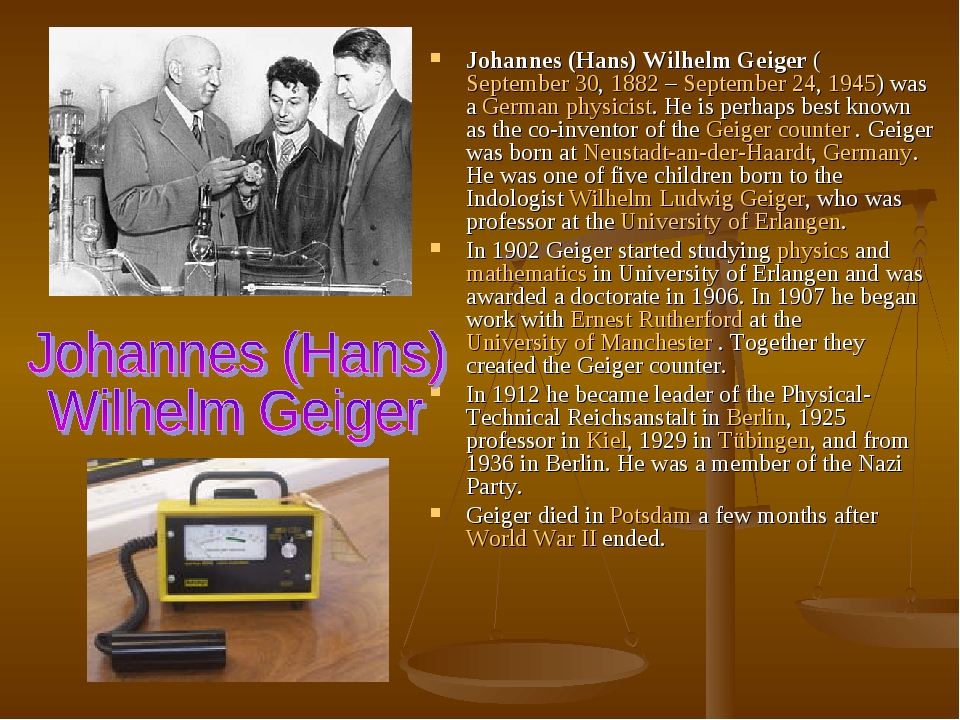 Johannes (Hans) Wilhelm Geiger (September 30, 1882 – September 24, 1945) was a German physicist. He is perhaps best known as the co-inventor of the...