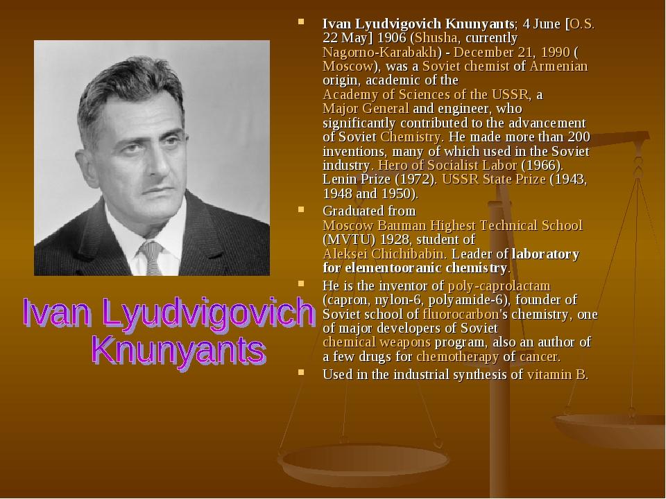 Ivan Lyudvigovich Knunyants; 4 June [O.S. 22 May] 1906 (Shusha, currently Nagorno-Karabakh) - December 21, 1990 (Moscow), was a Soviet chemist of A...