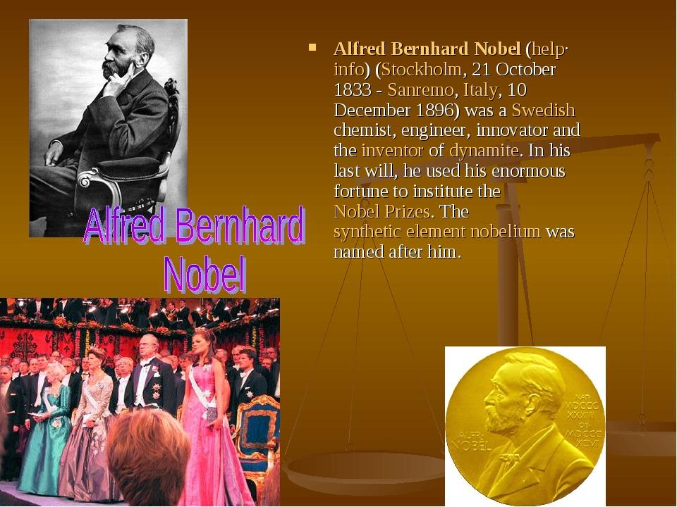 Alfred Bernhard Nobel(help·info) (Stockholm, 21 October 1833 - Sanremo, Italy, 10 December 1896) was a Swedish chemist, engineer, innovator and th...