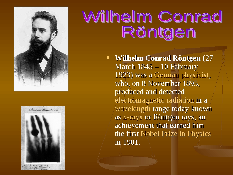 Wilhelm Conrad Röntgen (27 March 1845 – 10 February 1923) was a German physicist, who, on 8 November 1895, produced and detected electromagnetic ra...