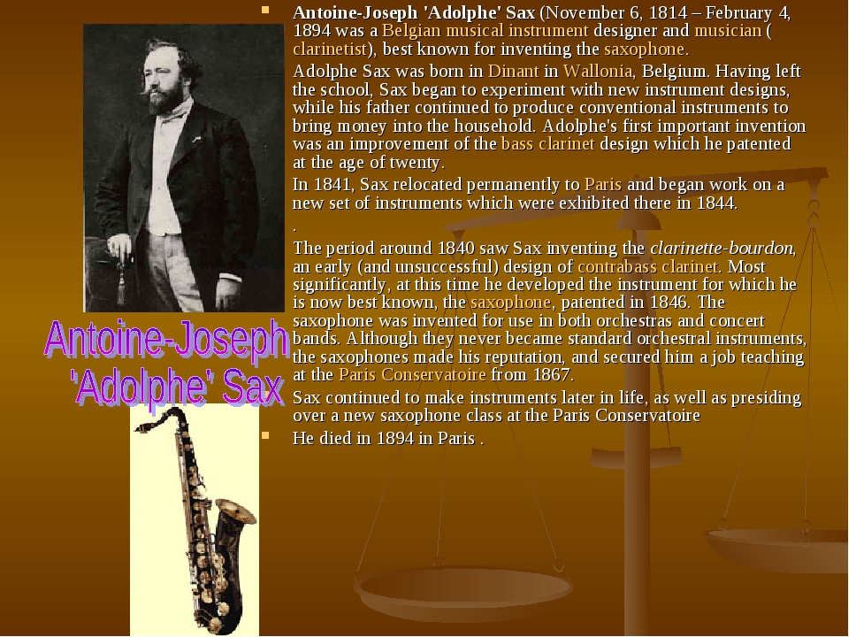 Antoine-Joseph 'Adolphe' Sax (November 6, 1814 – February 4, 1894 was a Belgian musical instrument designer and musician (clarinetist), best known ...