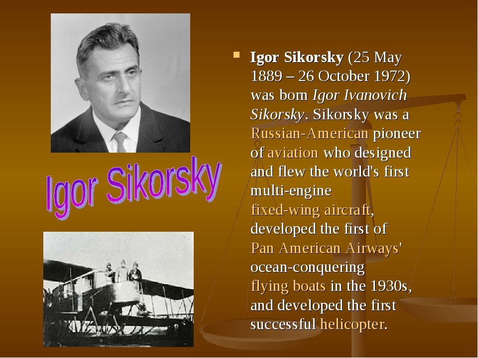 Igor Sikorsky (25 May 1889 – 26 October 1972) was born Igor Ivanovich Sikorsky. Sikorsky was a Russian-American pioneer of aviation who designed an...