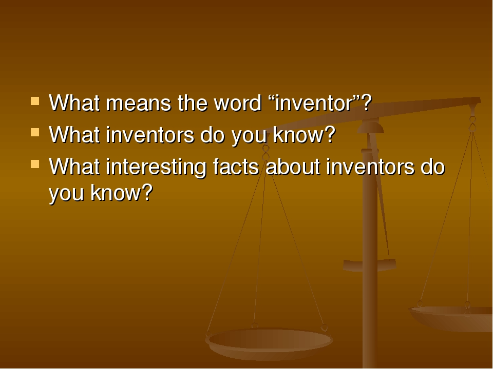 """What means the word """"inventor""""? What inventors do you know? What interesting facts about inventors do you know?"""