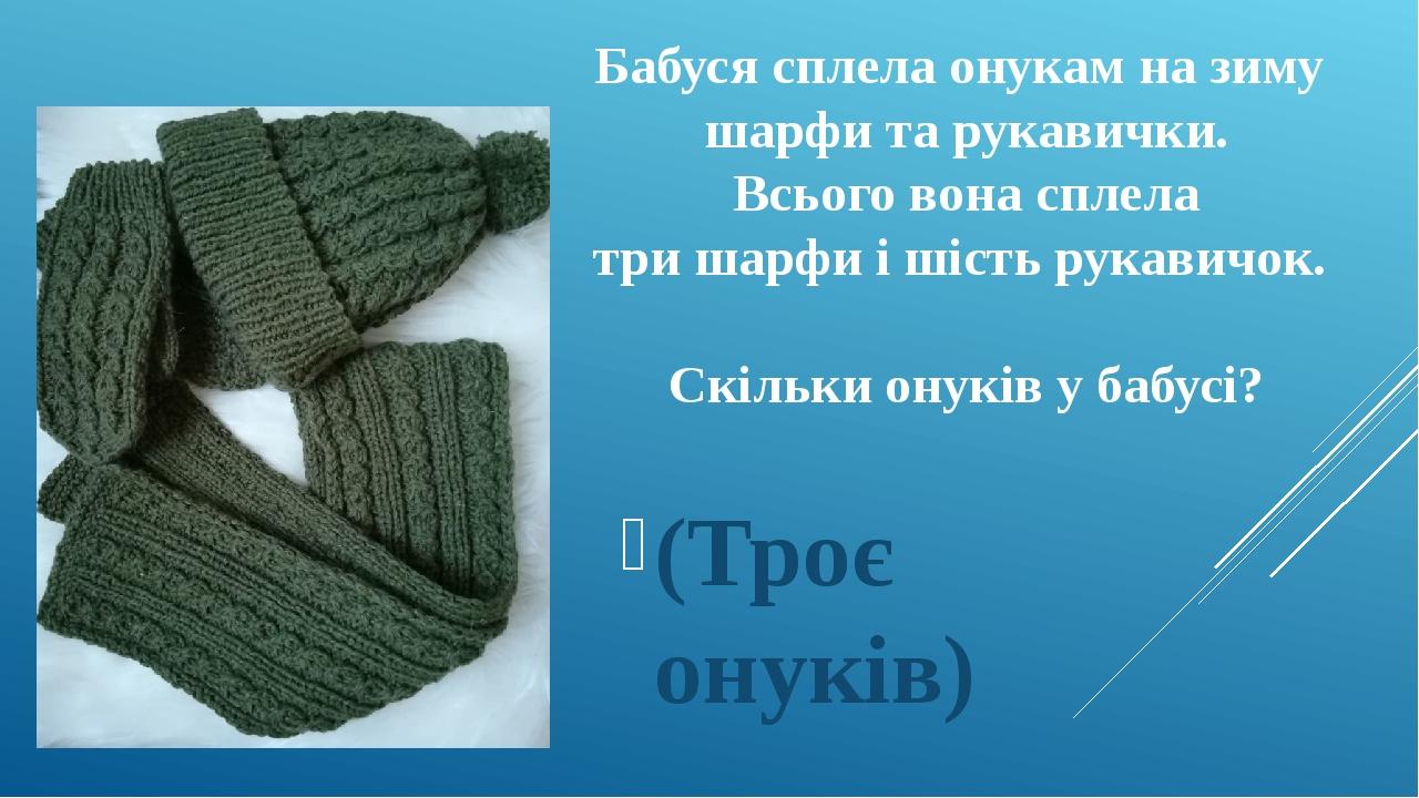 Бабуся сплела онукам на зиму шарфи та рукавички. Всього вона сплела три шарфи і шість рукавичок. Скільки онуків у бабусі? (Троє онуків)