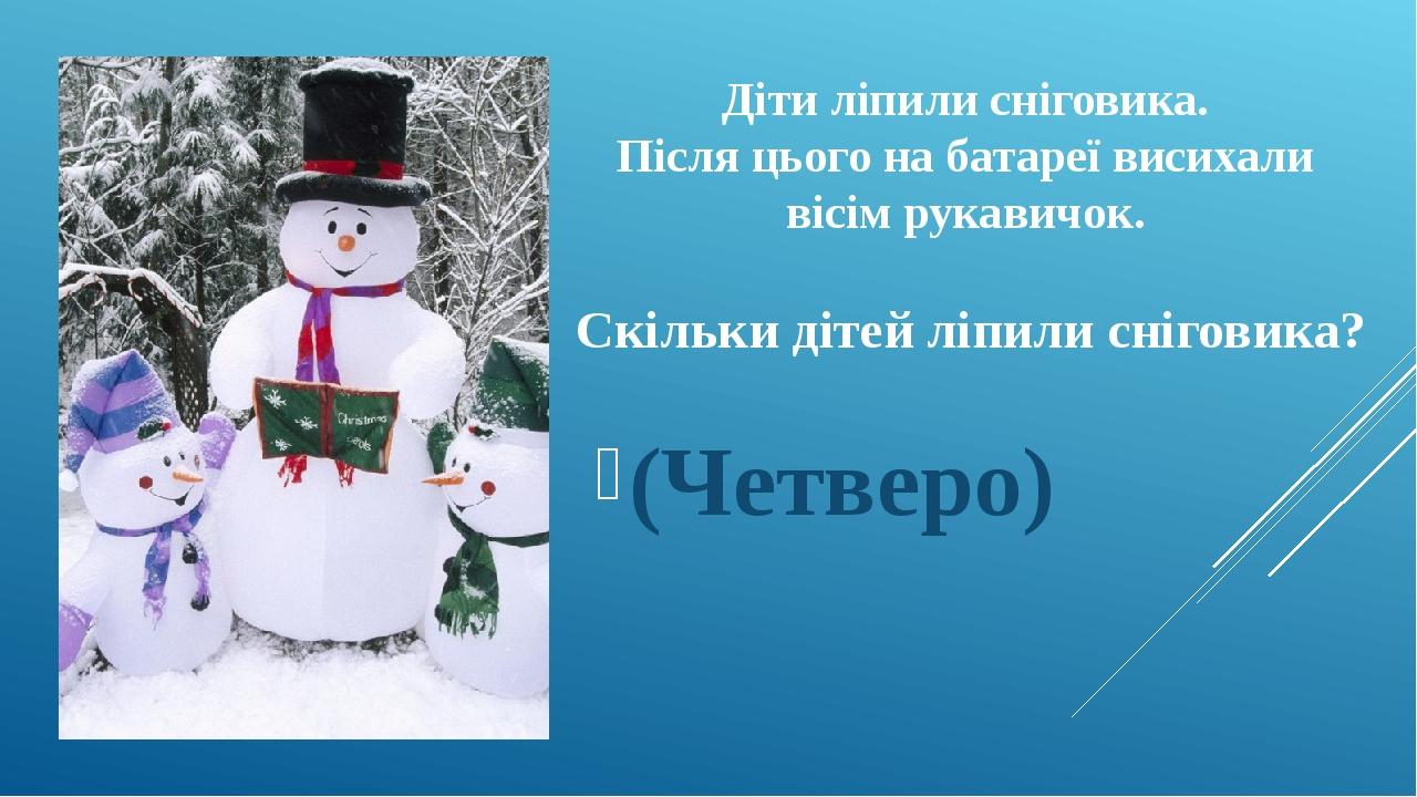 Діти ліпили сніговика. Після цього на батареї висихали вісім рукавичок. Скільки дітей ліпили сніговика? (Четверо)