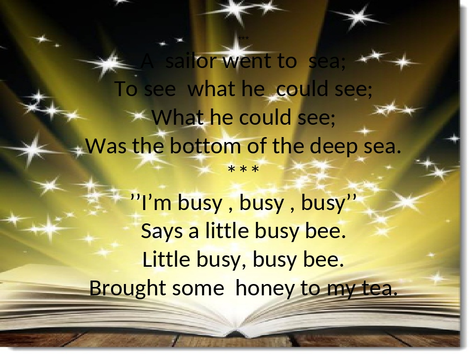 *** A sailor went to sea; To see what he could see; What he could see; Was the bottom of the deep sea. *** ''I'm busy , busy , busy'' Says a little...