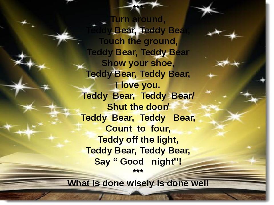 *** Turn around, Teddy Bear, Teddy Bear, Touch the ground, Teddy Bear, Teddy Bear Show your shoe, Teddy Bear, Teddy Bear, I love you. Teddy Bear, T...