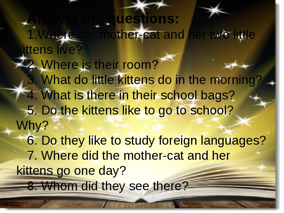 Answer the questions: 1.Where do mother-cat and her two little kittens live? 2. Where is their room? 3. What do little kittens do in the morning? 4...
