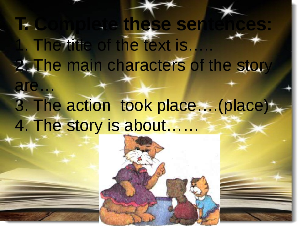 T. Complete these sentences: 1. The title of the text is….. 2. The main characters of the story are… 3. The action took place….(place) 4. The story...