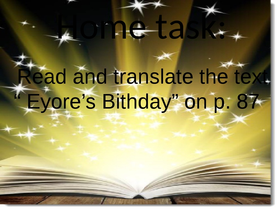 "Home task: . Read and translate the text "" Eyore's Bithday"" on p. 87"