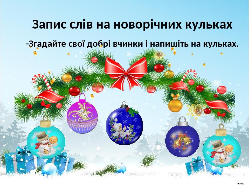 Запис слів на новорічних кульках -Згадайте свої добрі вчинки і напишіть на кульках.