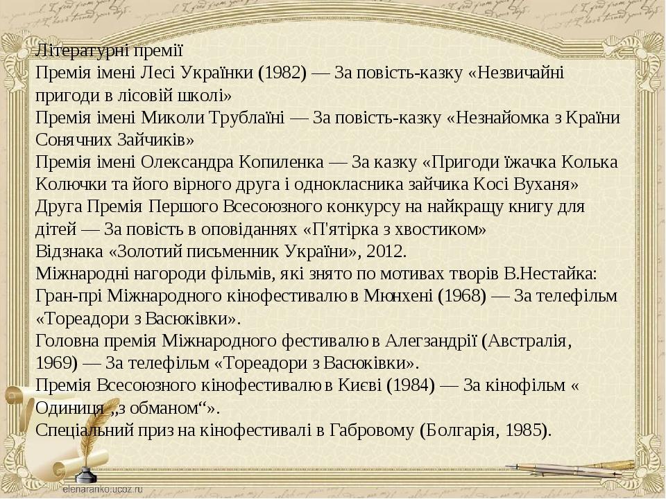 Літературні премії Премія імені Лесі Українки(1982)— За повість-казку «Незвичайні пригоди в лісовій школі» Премія імені Миколи Трублаїні— За пов...