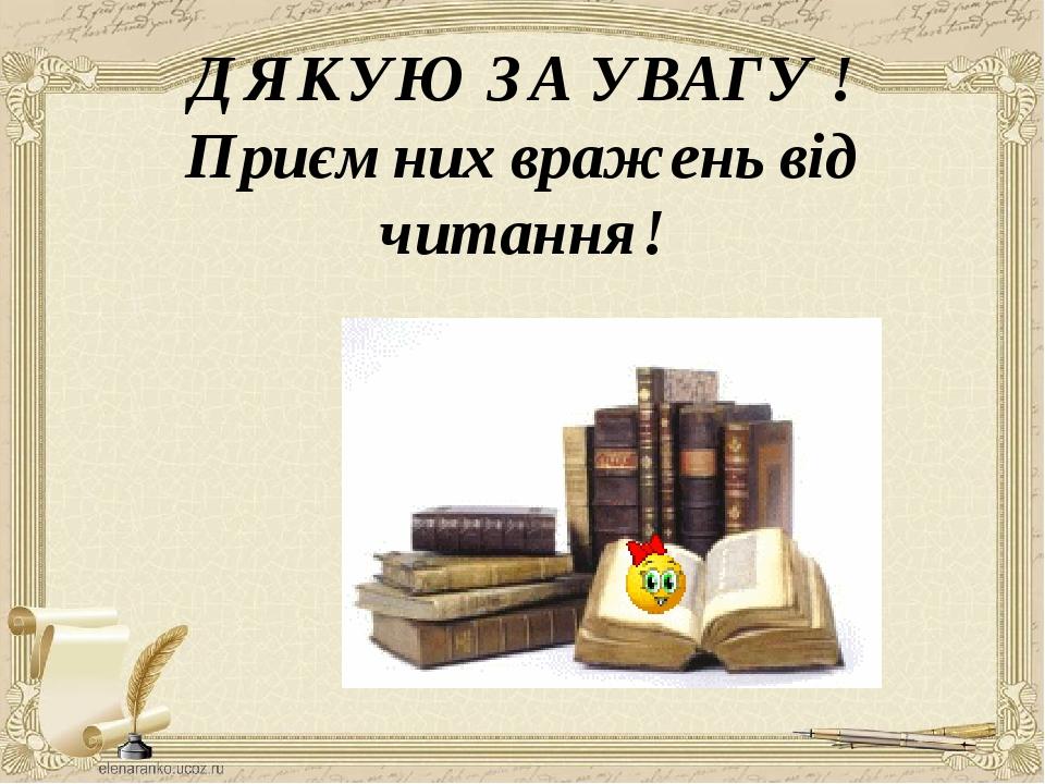 ДЯКУЮ ЗА УВАГУ ! Приємних вражень від читання!