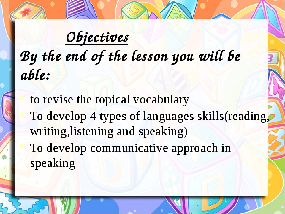 Objectives By the end of the lesson you will be able: to revise the topical vocabulary To develop 4 types of languages skills(reading, writing,list...