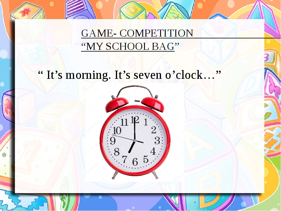 """GAME- COMPETITION """"MY SCHOOL BAG"""" """" It's morning. It's seven o'clock…"""""""