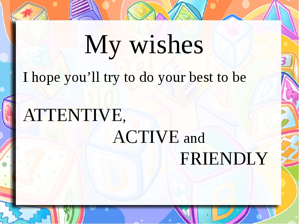 My wishes I hope you'll try to do your best to be ATTENTIVE, ACTIVE and FRIENDLY