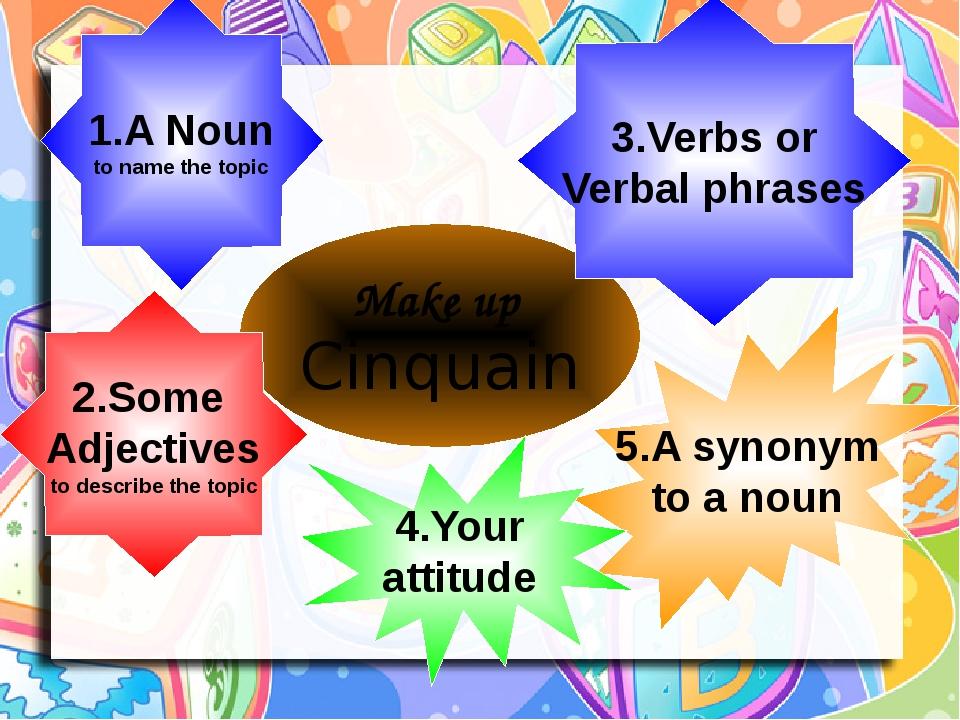 Make up Cinquain 1.A Noun to name the topic 2.Some Adjectives to describe the topic 5.A synonym to a noun 4.Your attitude 3.Verbs or Verbal phrases