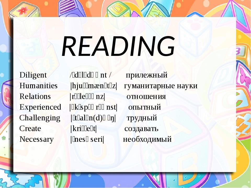 READING Diligent /ˈdɪlɪdʒənt / прилежный Humanities |hjuːˈmænɪtɪz| гуманитарные науки Relations  |rɪˈleɪʃənz| отношения Experienced |ɪkˈspɪərɪənst...