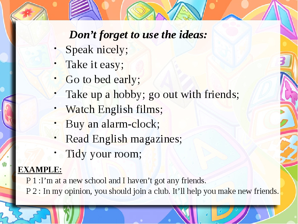 Don't forget to use the ideas: Speak nicely; Take it easy; Go to bed early; Take up a hobby; go out with friends; Watch English films; Buy an alarm...