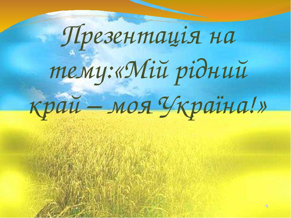 Презентація на тему:«Мій рідний край – моя Україна!»