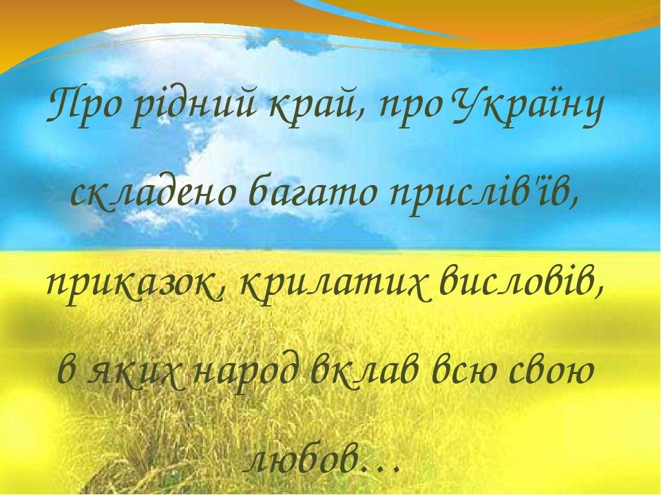 Про рідний край, про Україну складено багато прислів'їв, приказок, крилатих висловів, в яких народ вклав всю свою любов…
