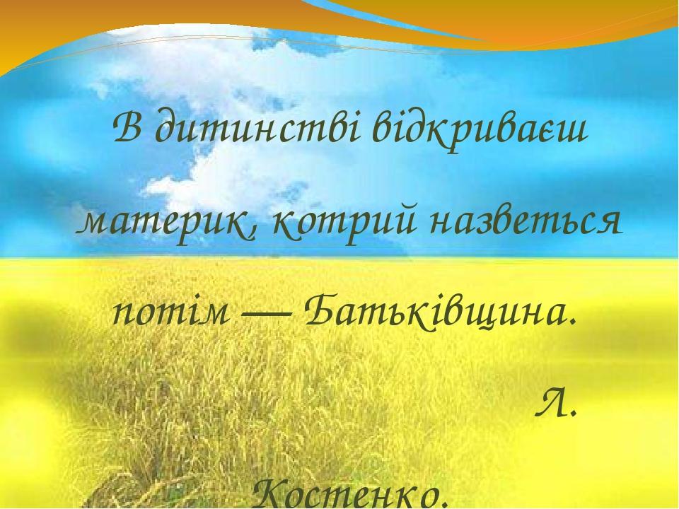 В дитинстві відкриваєш материк, котрий назветься потім — Батьківщина. Л. Костенко.