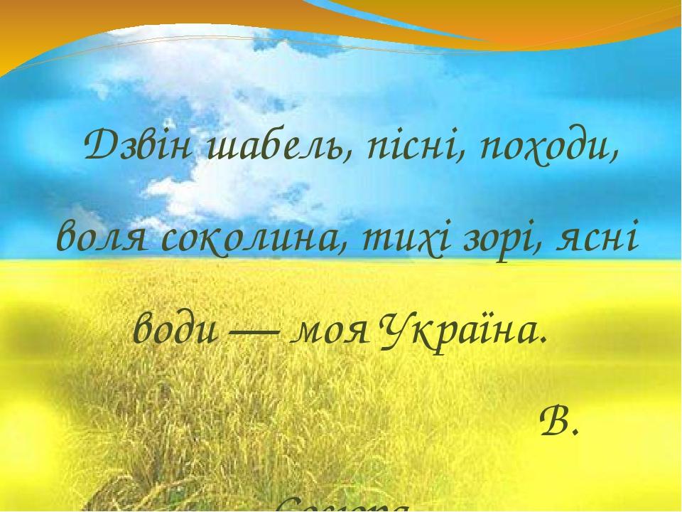 Дзвін шабель, пісні, походи, воля соколина, тихі зорі, ясні води — моя Україна. В. Сосюра.