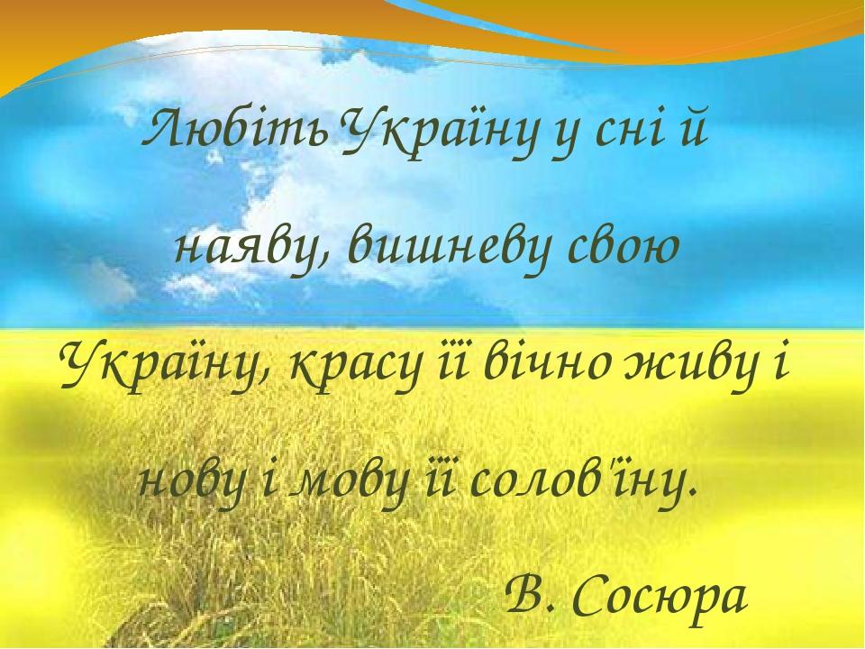 Любіть Україну у сні й наяву, вишневу свою Україну, красу її вічно живу і нову і мову її солов'їну. В. Сосюра