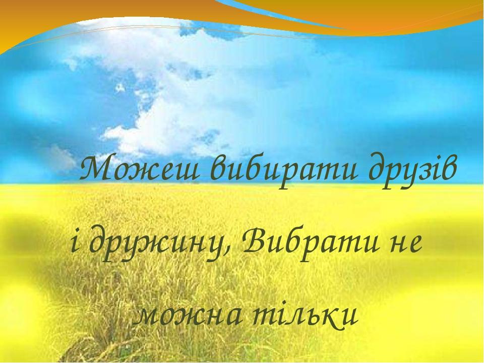 Можеш вибирати друзів і дружину, Вибрати не можна тільки Батьківщину. В. Симоненко.