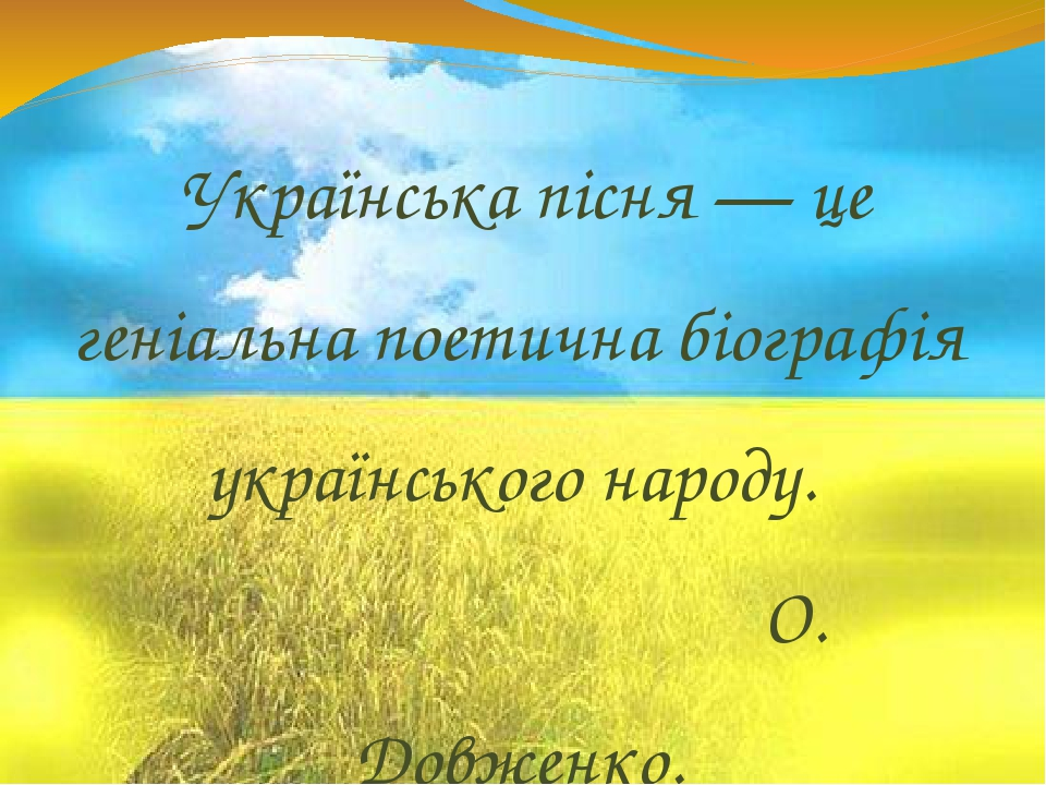 Українська пісня — це геніальна поетична біографія українського народу. О. Довженко.