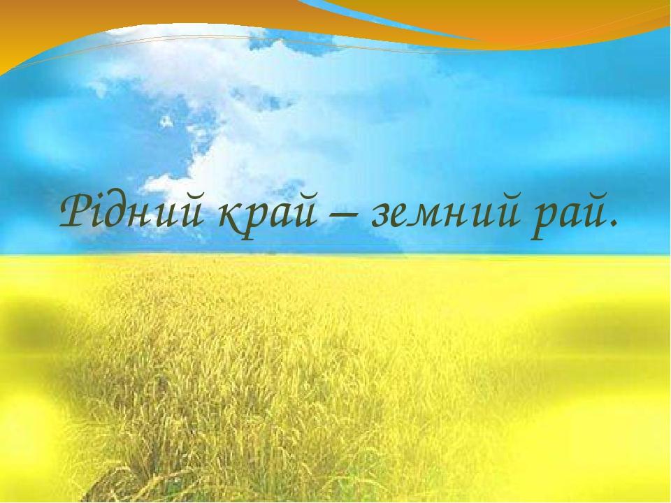 Рідний край – земний рай.