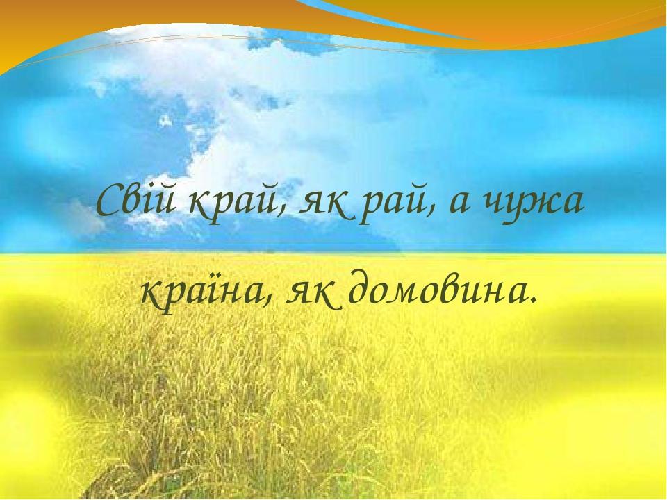 Свій край, як рай, а чужа країна, як домовина.