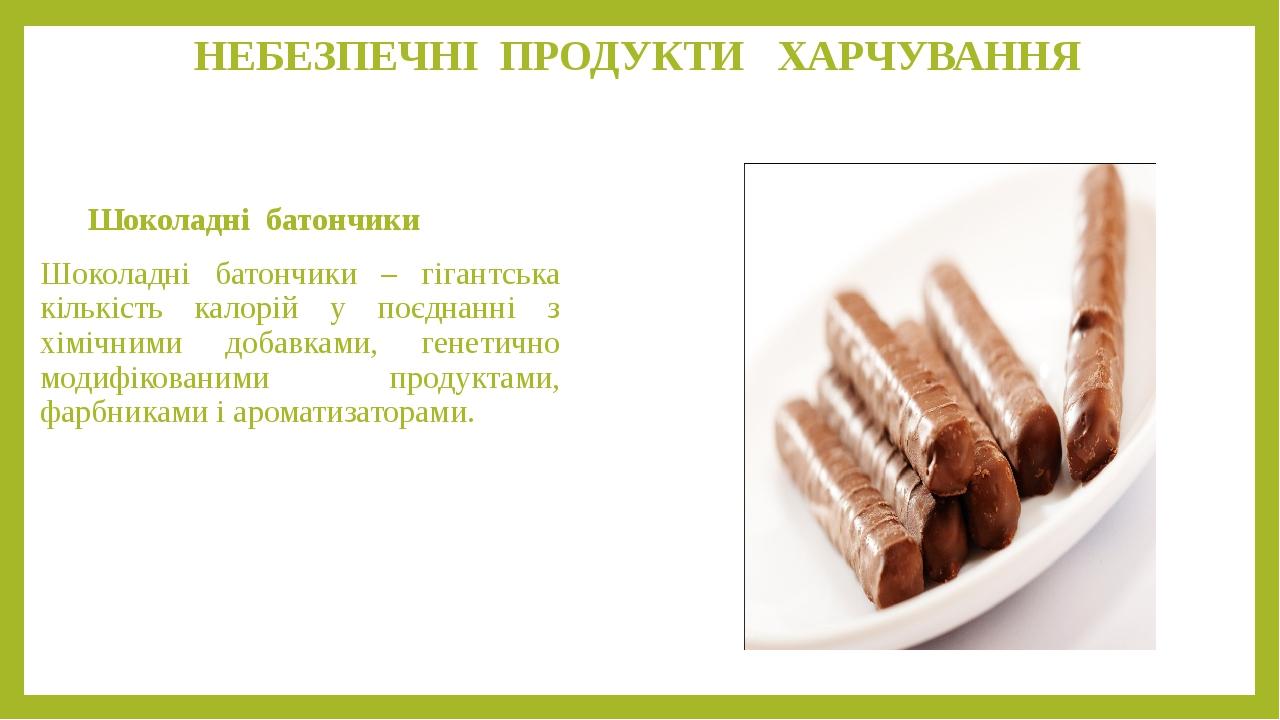 НЕБЕЗПЕЧНІ ПРОДУКТИ ХАРЧУВАННЯ Шоколадні батончики Шоколадні батончики – гігантська кількість калорій у поєднанні з хімічними добавками, генетично ...