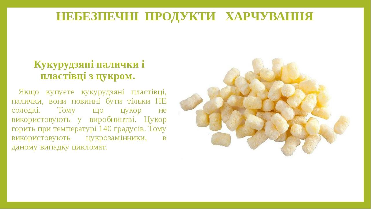 НЕБЕЗПЕЧНІ ПРОДУКТИ ХАРЧУВАННЯ Кукурудзяні палички і пластівці з цукром. Якщо купуєте кукурудзяні пластівці, палички, вони повинні бути тільки НЕ с...
