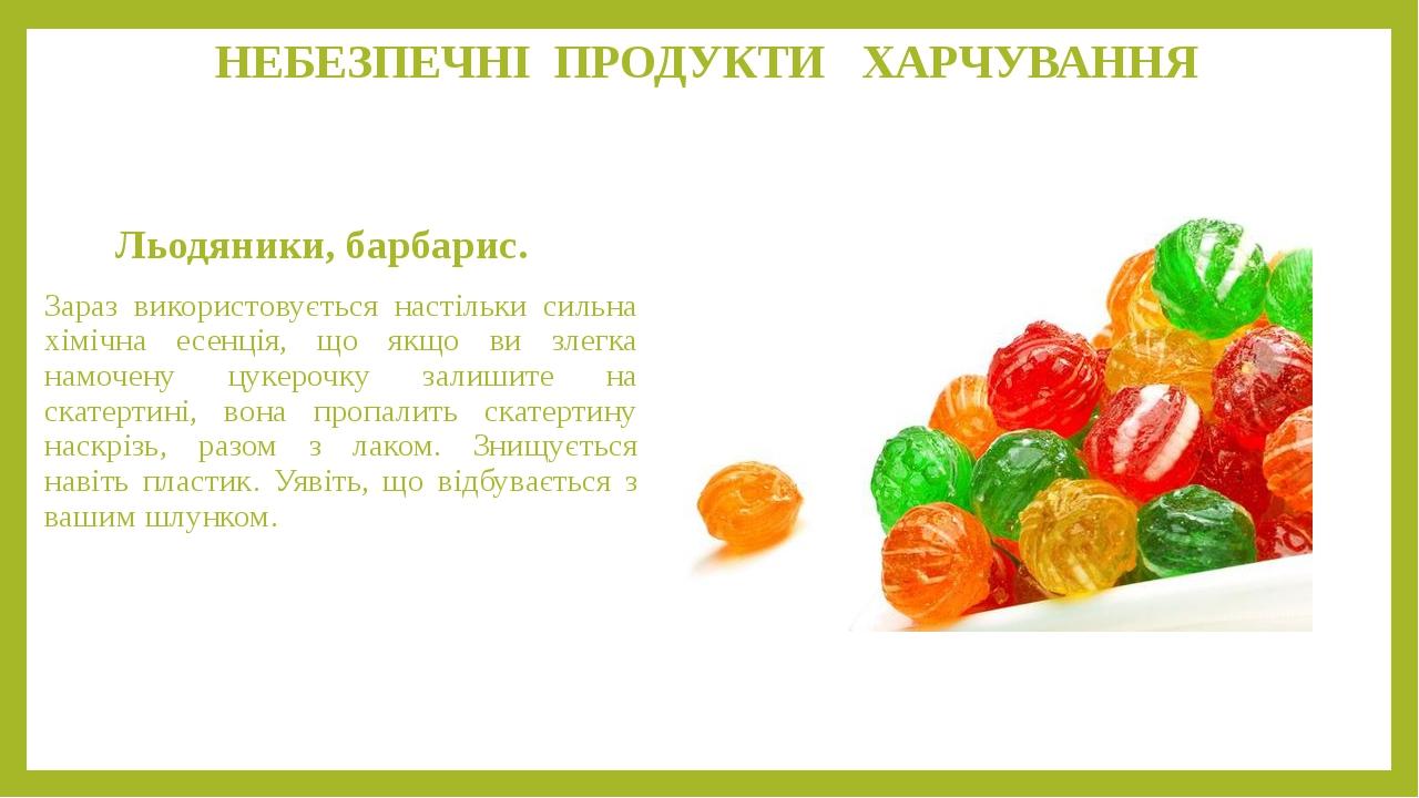 НЕБЕЗПЕЧНІ ПРОДУКТИ ХАРЧУВАННЯ Льодяники, барбарис. Зараз використовується настільки сильна хімічна есенція, що якщо ви злегка намочену цукерочку ...