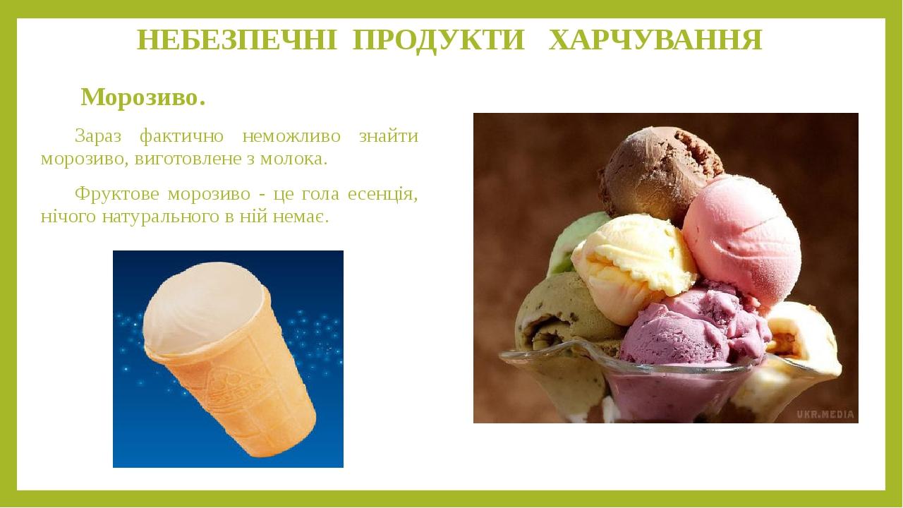 НЕБЕЗПЕЧНІ ПРОДУКТИ ХАРЧУВАННЯ Морозиво. Зараз фактично неможливо знайти морозиво, виготовлене з молока. Фруктове морозиво - це гола есенція, нічог...