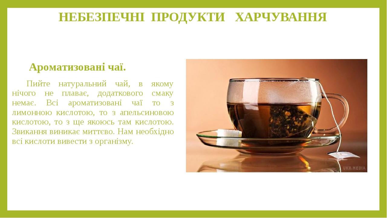 НЕБЕЗПЕЧНІ ПРОДУКТИ ХАРЧУВАННЯ Ароматизовані чаї. Пийте натуральний чай, в якому нічого не плаває, додаткового смаку немає. Всі ароматизовані чаї т...