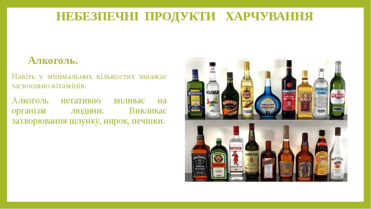 НЕБЕЗПЕЧНІ ПРОДУКТИ ХАРЧУВАННЯ Алкоголь. Навіть у мінімальних кількостях заважає засвоєнню вітамінів. Алкоголь негативно впливає на організм людини...