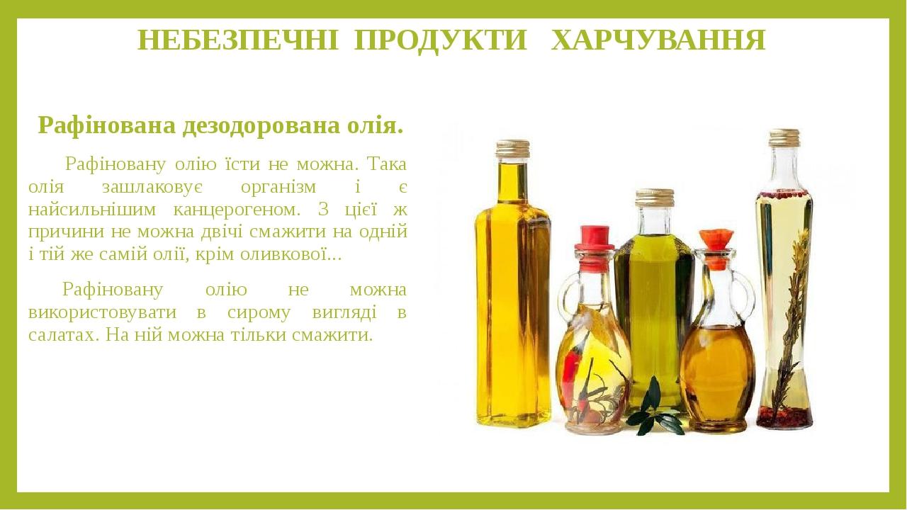 НЕБЕЗПЕЧНІ ПРОДУКТИ ХАРЧУВАННЯ Рафінована дезодорована олія. Рафіновану олію їсти не можна. Така олія зашлаковує організм і є найсильнішим канцерог...