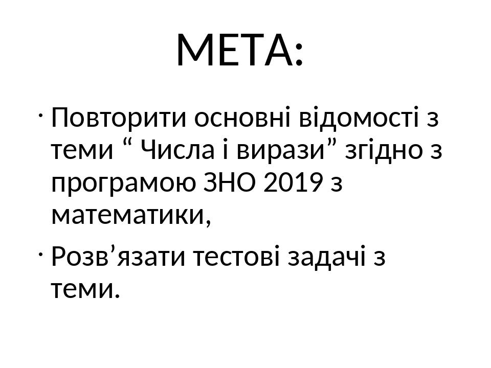 """МЕТА: Повторити основні відомості з теми """" Числа і вирази"""" згідно з програмою ЗНО 2019 з математики, Розв'язати тестові задачі з теми."""