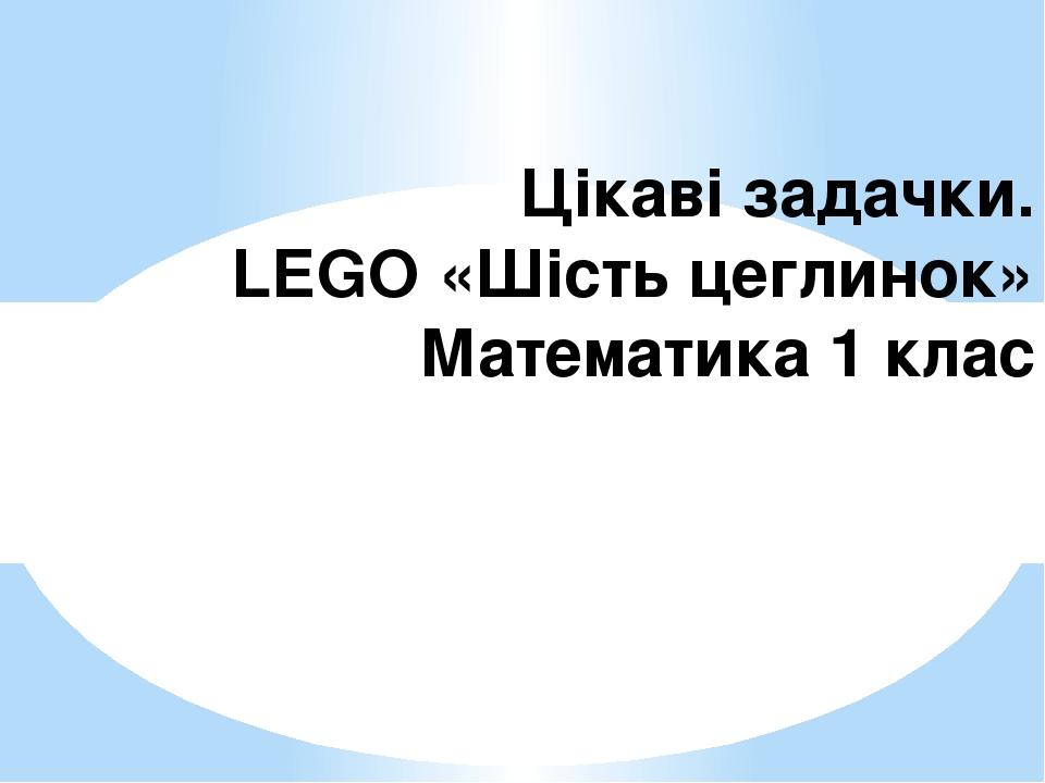 Цікаві задачки. LEGO «Шість цеглинок» Математика 1 клас