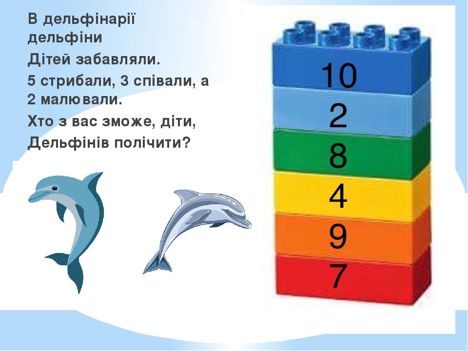В дельфінарії дельфіни Дітей забавляли. 5 стрибали, 3 співали, а 2 малювали. Хто з вас зможе, діти, Дельфінів полічити?