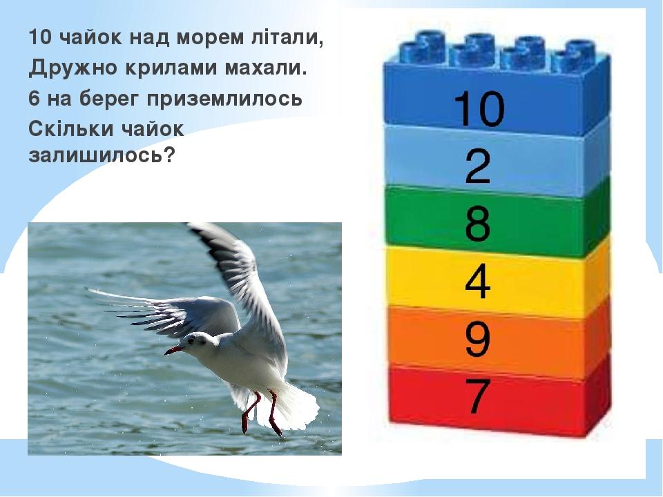 10 чайок над морем літали, Дружно крилами махали. 6 на берег приземлилось Скільки чайок залишилось?